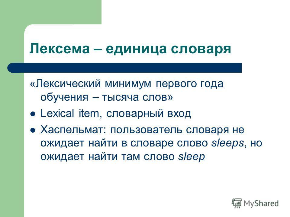 Лексема – единица словаря «Лексический минимум первого года обучения – тысяча слов» Lexical item, словарный вход Хаспельмат: пользователь словаря не ожидает найти в словаре слово sleeps, но ожидает найти там слово sleep