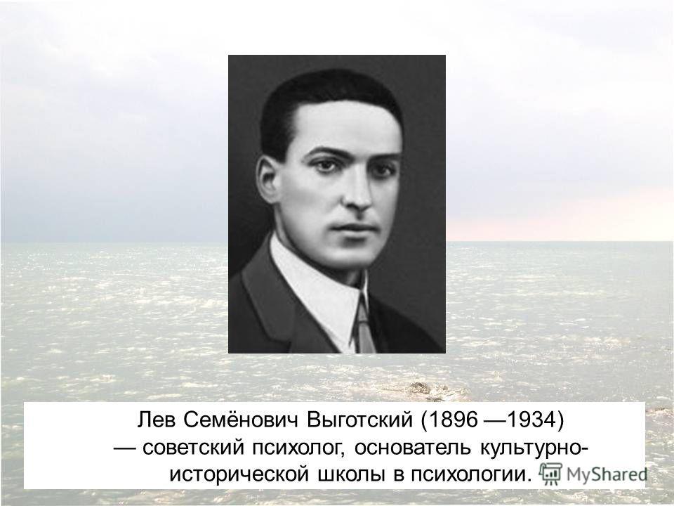 Лев Семёнович Выготский (1896 1934) советский психолог, основатель культурно- исторической школы в психологии.