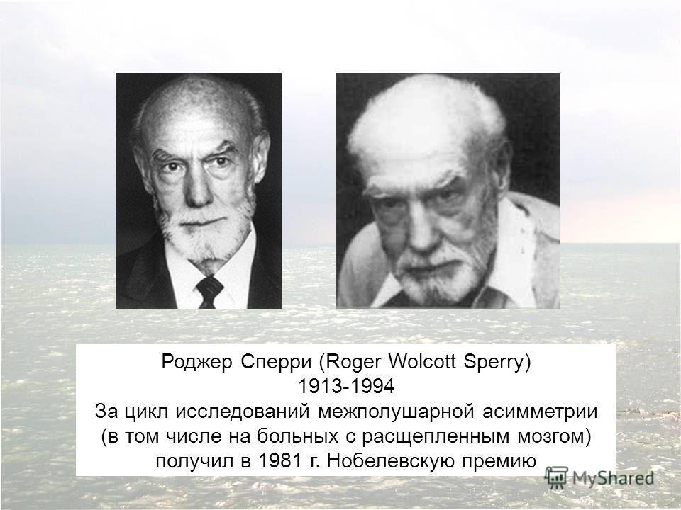 Роджер Сперри (Roger Wolcott Sperry) 1913-1994 За цикл исследований межполушарной асимметрии (в том числе на больных с расщепленным мозгом) получил в 1981 г. Нобелевскую премию