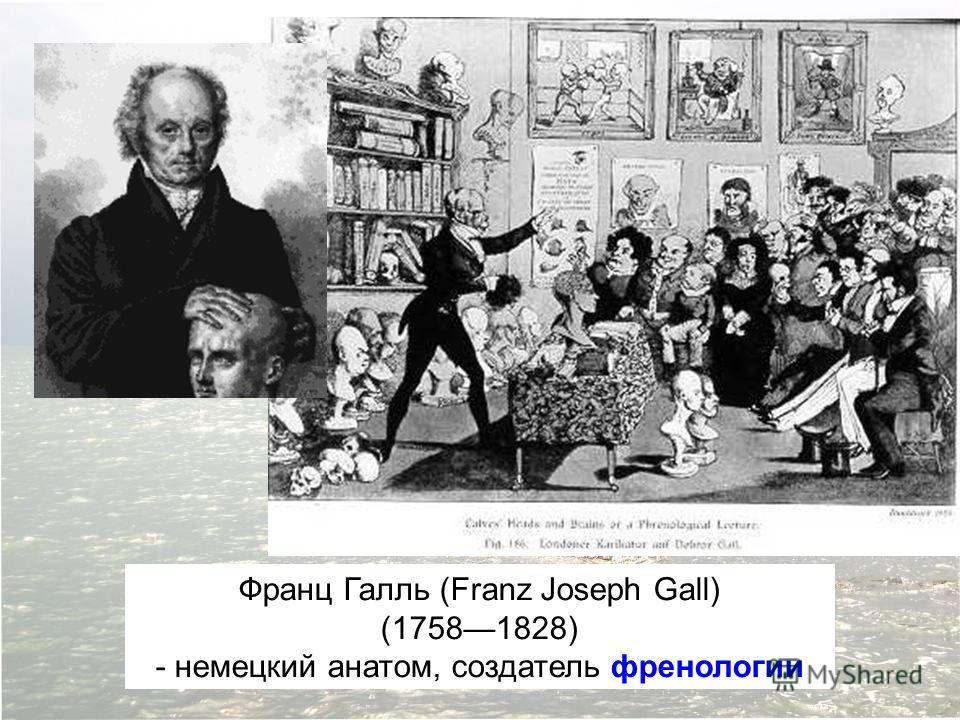Франц Галль (Franz Joseph Gall) (17581828) - немецкий анатом, создатель френологии