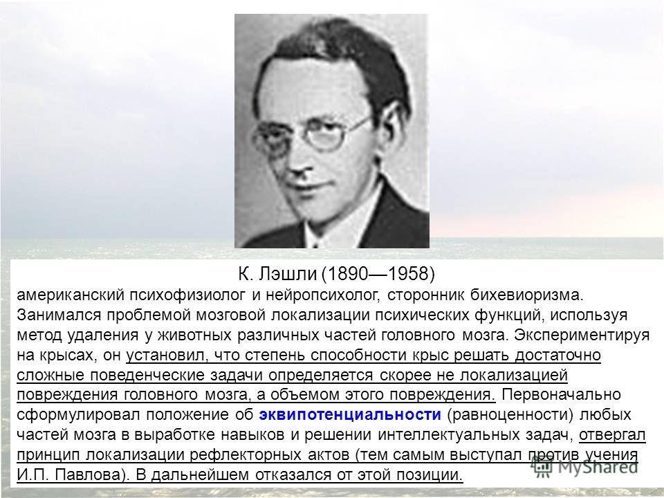 К. Лэшли (18901958) американский психофизиолог и нейропсихолог, сторонник бихевиоризма. Занимался проблемой мозговой локализации психических функций, используя метод удаления у животных различных частей головного мозга. Экспериментируя на крысах, он