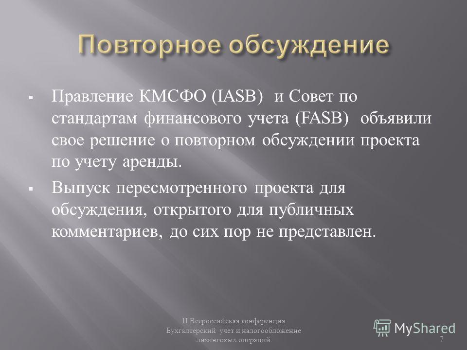 Правление КМСФО (IASB) и Совет по стандартам финансового учета (FASB) объявили свое решение о повторном обсуждении проекта по учету аренды. Выпуск пересмотренного проекта для обсуждения, открытого для публичных комментариев, до сих пор не представлен