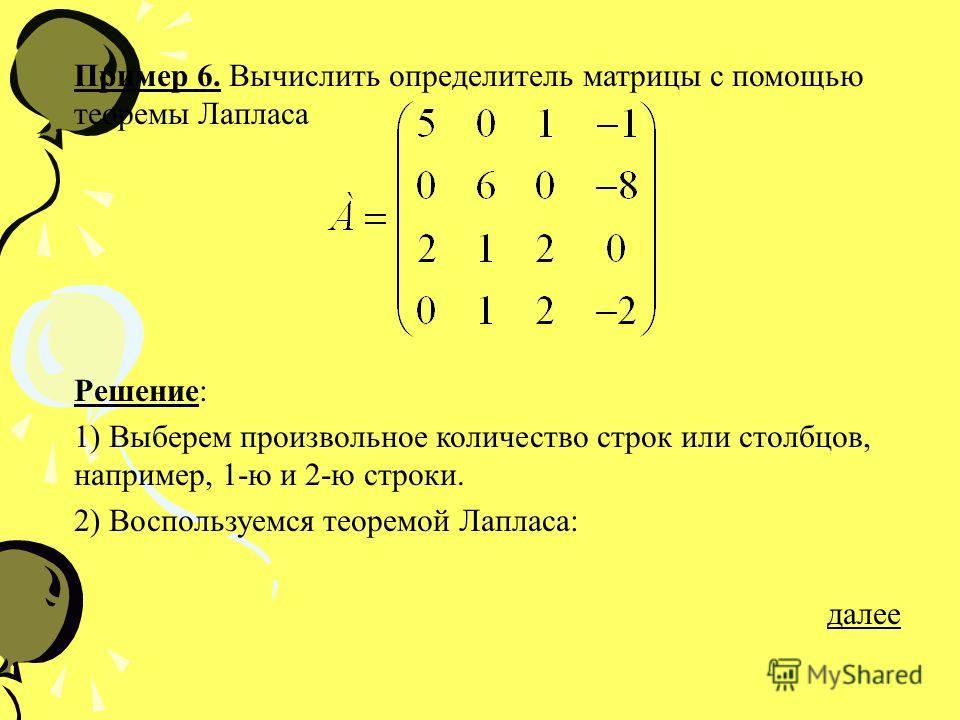 Пример 6. Вычислить определитель матрицы с помощью теоремы Лапласа Решение: 1) Выберем произвольное количество строк или столбцов, например, 1-ю и 2-ю строки. 2) Воспользуемся теоремой Лапласа: далее