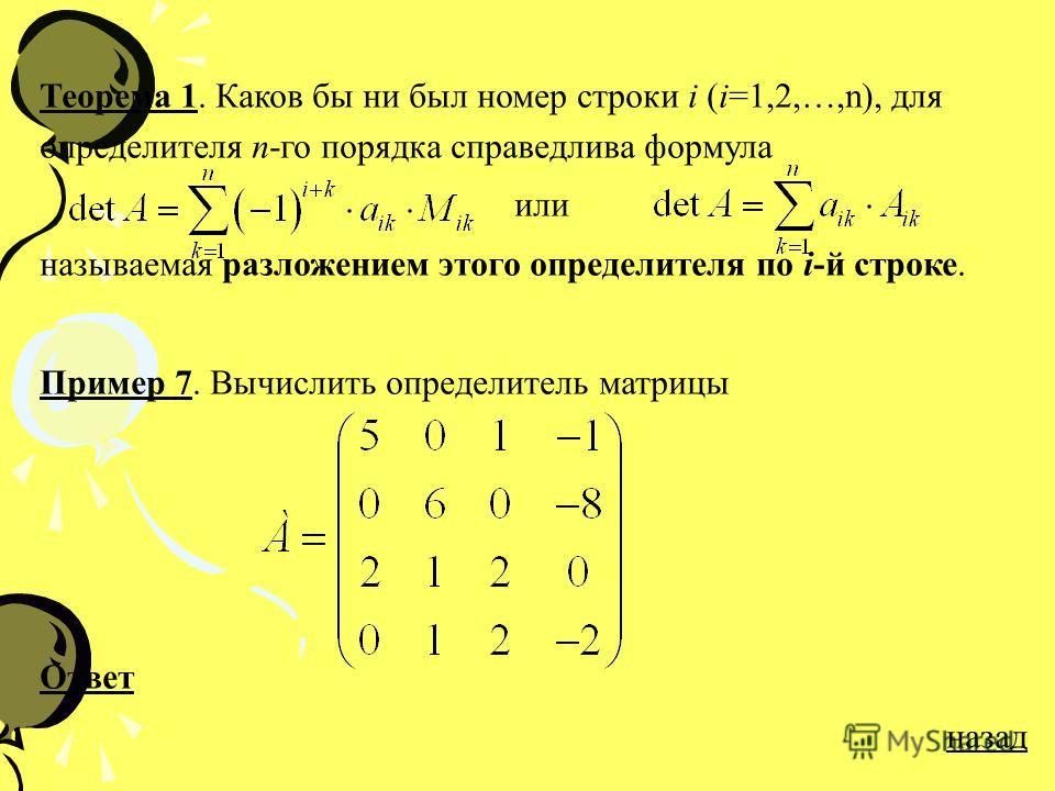 Теорема 1. Каков бы ни был номер строки i (i=1,2,…,n), для определителя n-го порядка справедлива формула или называемая разложением этого определителя по i-й строке. Пример 7. Вычислить определитель матрицы Ответ назад
