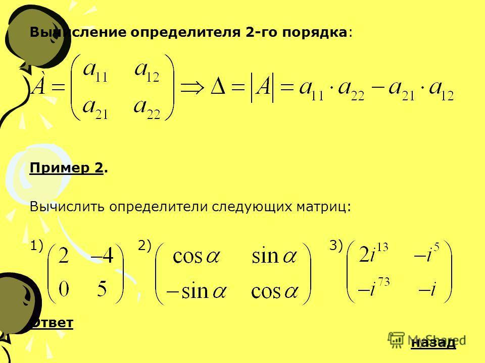 Вычисление определителя 2-го порядка: Пример 2. Вычислить определители следующих матриц: 1) 2) 3) Ответ назад