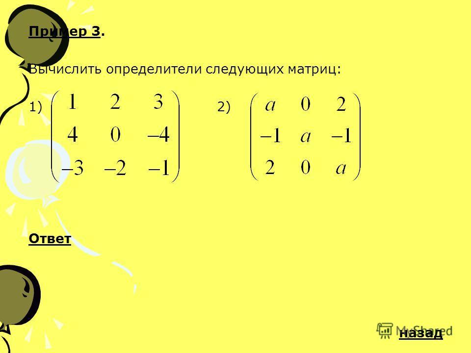 Пример 3. Вычислить определители следующих матриц: 1) 2) Ответ назад