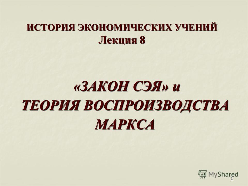 1 ИСТОРИЯ ЭКОНОМИЧЕСКИХ УЧЕНИЙ Лекция 8 «ЗАКОН СЭЯ» и «ЗАКОН СЭЯ» и ТЕОРИЯ ВОСПРОИЗВОДСТВА МАРКСА