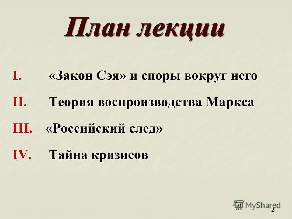 2 План лекции I. «Закон Сэя» и споры вокруг него II. Теория воспроизводства Маркса III. «Российский след» IV. Тайна кризисов