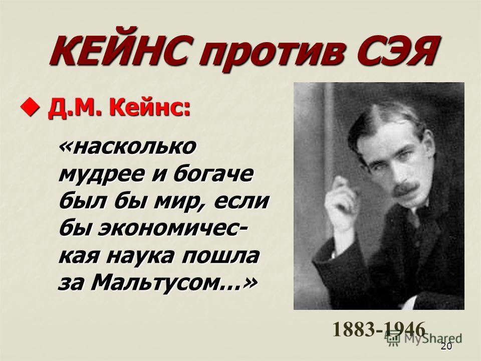 20 КЕЙНС против СЭЯ Д Д.М. Кейнс: «насколько мудрее и богаче был бы мир, если бы экономичес- кая наука пошла за Мальтусом…» 1883-1946