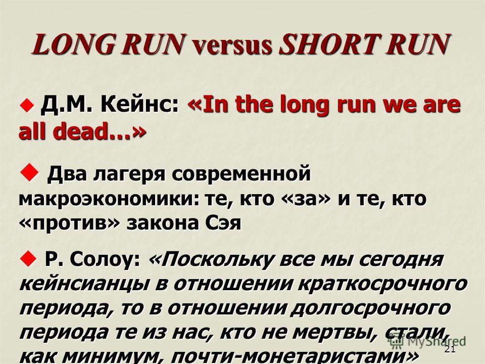 21 LONG RUN versus SHORT RUN Д.М. Кейнс: «In the long run we are all dead…» Д.М. Кейнс: «In the long run we are all dead…» Два лагеря современной макроэкономики: те, кто «за» и те, кто «против» закона Сэя Два лагеря современной макроэкономики: те, кт