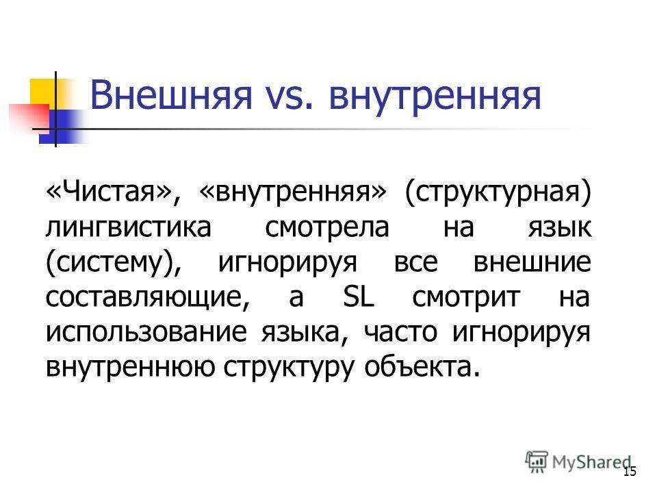 15 Внешняя vs. внутренняя «Чистая», «внутренняя» (структурная) лингвистика смотрела на язык (систему), игнорируя все внешние составляющие, а SL смотрит на использование языка, часто игнорируя внутреннюю структуру объекта.