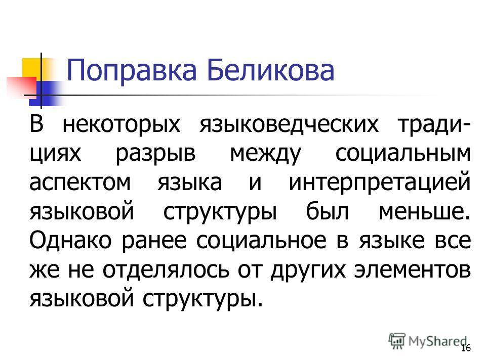16 Поправка Беликова В некоторых языковедческих тради- циях разрыв между социальным аспектом языка и интерпретацией языковой структуры был меньше. Однако ранее социальное в языке все же не отделялось от других элементов языковой структуры.
