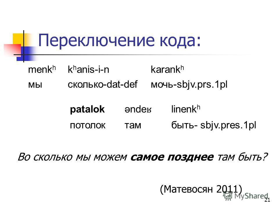 21 Переключение кода: menk h k h anis-i-nkarank h мысколько-dat-defмочь-sbjv.prs.1pl Во сколько мы можем самое позднее там быть? (Матевосян 2011) patalok ənde ʁ linenk h потолоктамбыть- sbjv.pres.1pl