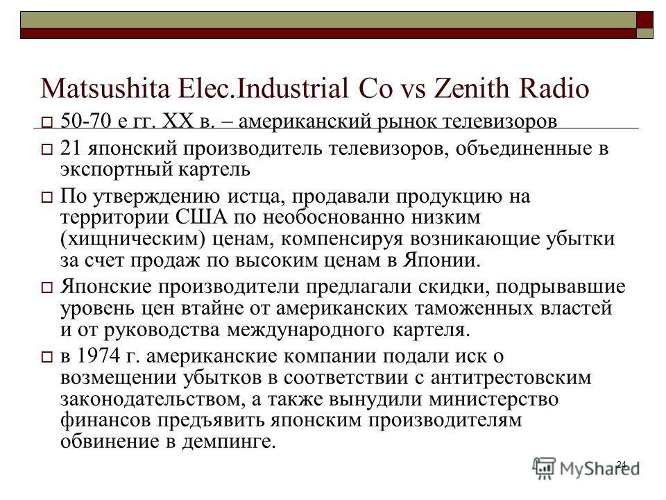 24 Matsushita Elec.Industrial Co vs Zenith Radio 50-70 е гг. ХХ в. – американский рынок телевизоров 21 японский производитель телевизоров, объединенные в экспортный картель По утверждению истца, продавали продукцию на территории США по необоснованно