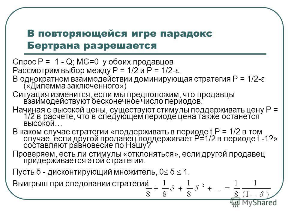 В повторяющейся игре парадокс Бертрана разрешается Спрос Р = 1 - Q; MC=0 у обоих продавцов Рассмотрим выбор между Р = 1/2 и Р = 1/2-ε. В однократном взаимодействии доминирующая стратегия Р = 1/2-ε («Дилемма заключенного») Ситуация изменится, если мы