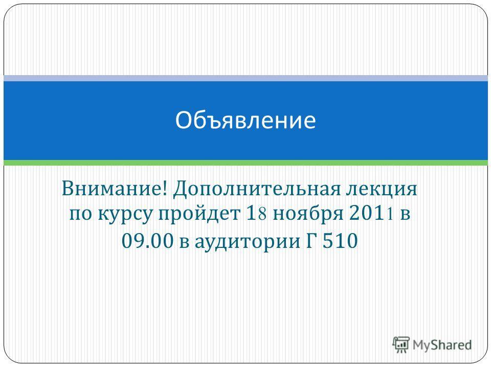 Внимание ! Дополнительная лекция по курсу пройдет 18 ноября 2011 в 09.00 в аудитории Г 510 Объявление