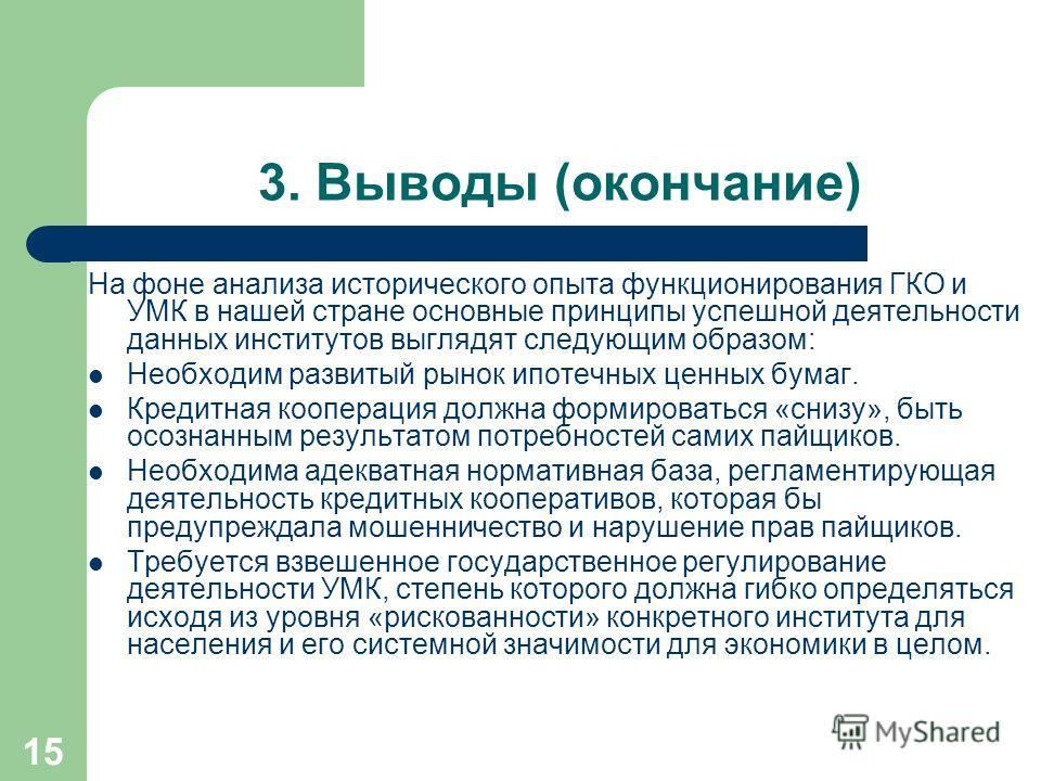 15 3. Выводы (окончание) На фоне анализа исторического опыта функционирования ГКО и УМК в нашей стране основные принципы успешной деятельности данных институтов выглядят следующим образом: Необходим развитый рынок ипотечных ценных бумаг. Кредитная ко