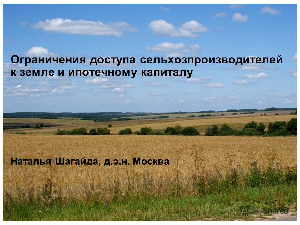 Ограничения доступа сельхозпроизводителей к земле и ипотечному капиталу Наталья Шагайда, д.э.н. Москва