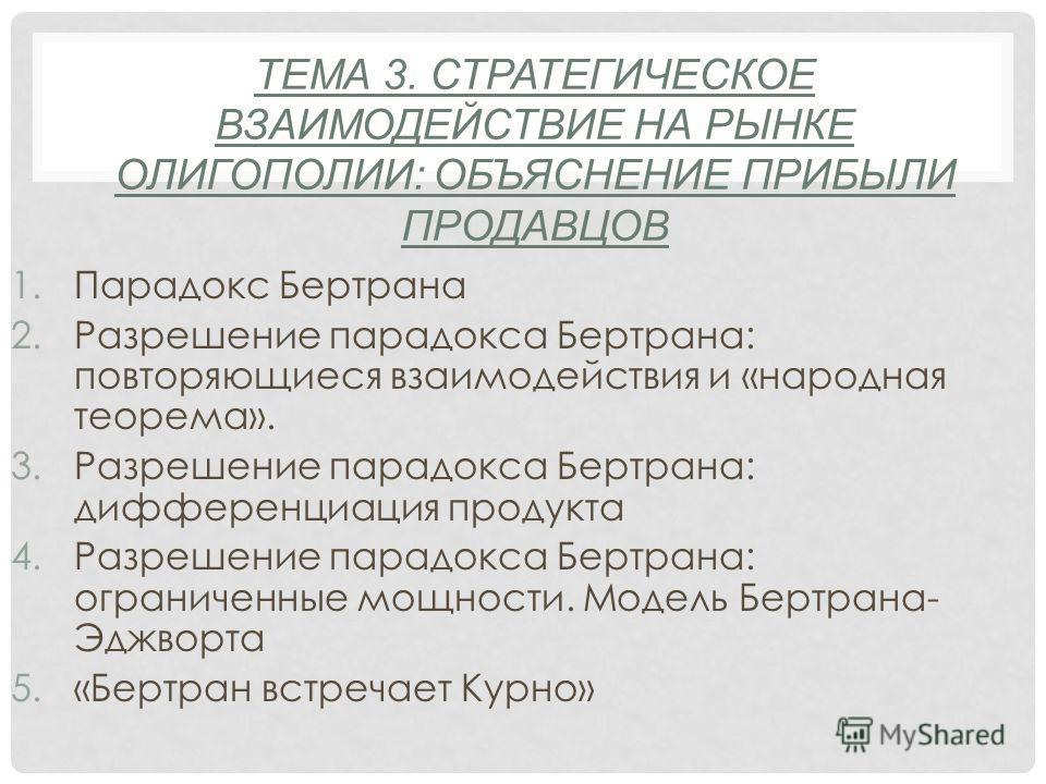 ТЕМА 3. СТРАТЕГИЧЕСКОЕ ВЗАИМОДЕЙСТВИЕ НА РЫНКЕ ОЛИГОПОЛИИ: ОБЪЯСНЕНИЕ ПРИБЫЛИ ПРОДАВЦОВ 1.Парадокс Бертрана 2.Разрешение парадокса Бертрана: повторяющиеся взаимодействия и «народная теорема». 3.Разрешение парадокса Бертрана: дифференциация продукта 4