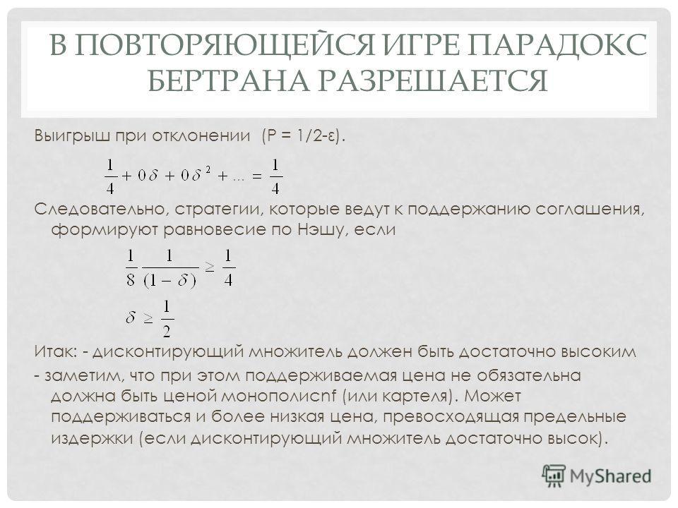 В ПОВТОРЯЮЩЕЙСЯ ИГРЕ ПАРАДОКС БЕРТРАНА РАЗРЕШАЕТСЯ Выигрыш при отклонении (Р = 1/2-ε). Следовательно, стратегии, которые ведут к поддержанию соглашения, формируют равновесие по Нэшу, если Итак: - дисконтирующий множитель должен быть достаточно высоки
