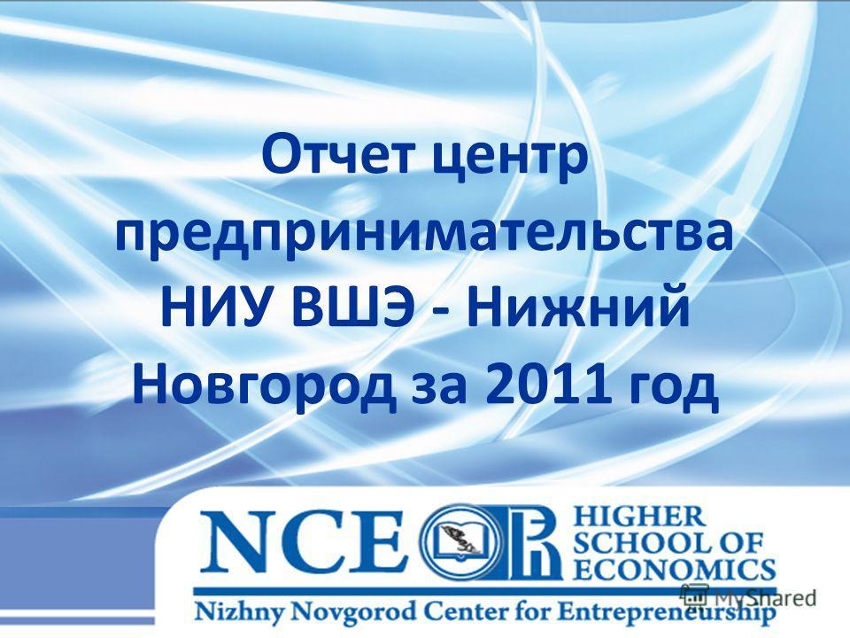 Отчет центр предпринимательства НИУ ВШЭ - Нижний Новгород за 2011 год