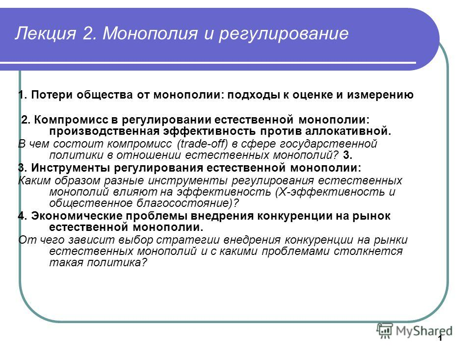 1 Лекция 2. Монополия и регулирование 1. Потери общества от монополии: подходы к оценке и измерению 2. Компромисс в регулировании естественной монополии: производственная эффективность против аллокативной. В чем состоит компромисс (trade-off) в сфере