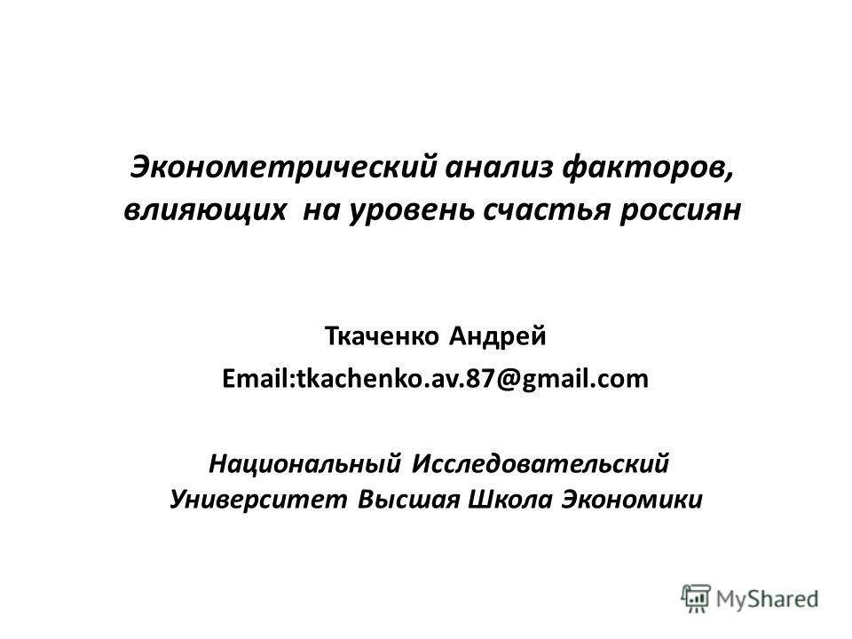Эконометрический анализ факторов, влияющих на уровень счастья россиян Ткаченко Андрей Email:tkachenko.av.87@gmail.com Национальный Исследовательский Университет Высшая Школа Экономики