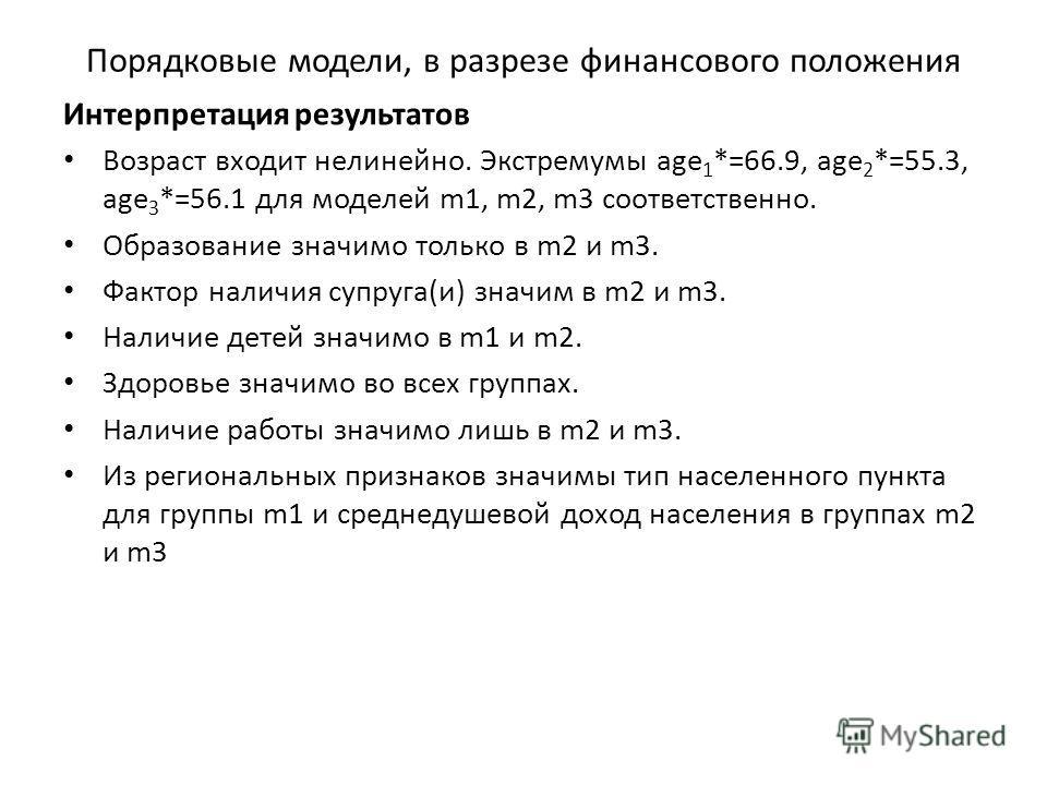 Порядковые модели, в разрезе финансового положения Интерпретация результатов Возраст входит нелинейно. Экстремумы age 1 *=66.9, age 2 *=55.3, age 3 *=56.1 для моделей m1, m2, m3 соответственно. Образование значимо только в m2 и m3. Фактор наличия суп