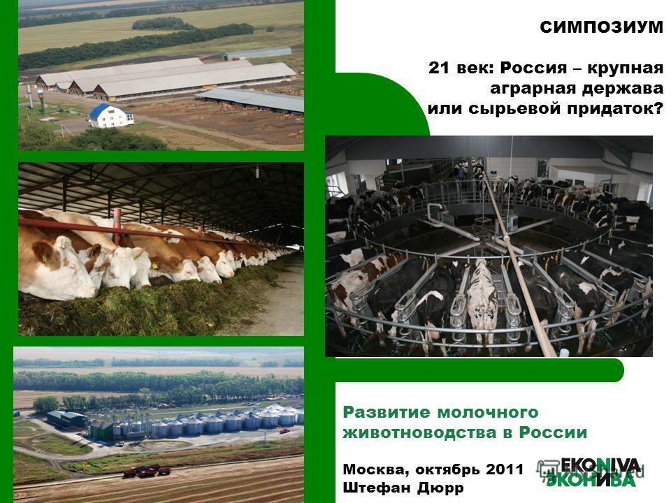 Развитие молочного животноводства в России Москва, октябрь 2011 Штефан Дюрр СИМПОЗИУМ 21 век: Россия – крупная аграрная держава или сырьевой придаток?