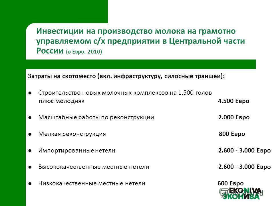 Инвестиции на производство молока на грамотно управляемом с/х предприятии в Центральной части России (в Евро, 2010) Затраты на скотоместо (вкл. инфраструктуру, силосные траншеи): Строительство новых молочных комплексов на 1.500 голов плюс молодняк 4.