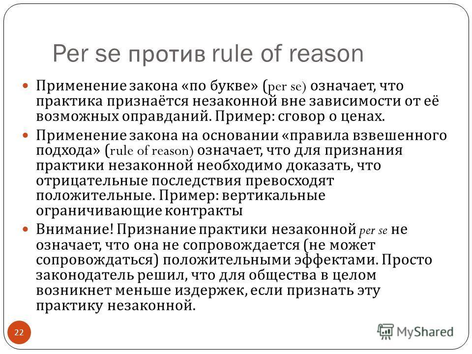 Per se против rule of reason 22 Применение закона « по букве » (per se) означает, что практика признаётся незаконной вне зависимости от её возможных оправданий. Пример : сговор о ценах. Применение закона на основании « правила взвешенного подхода » (