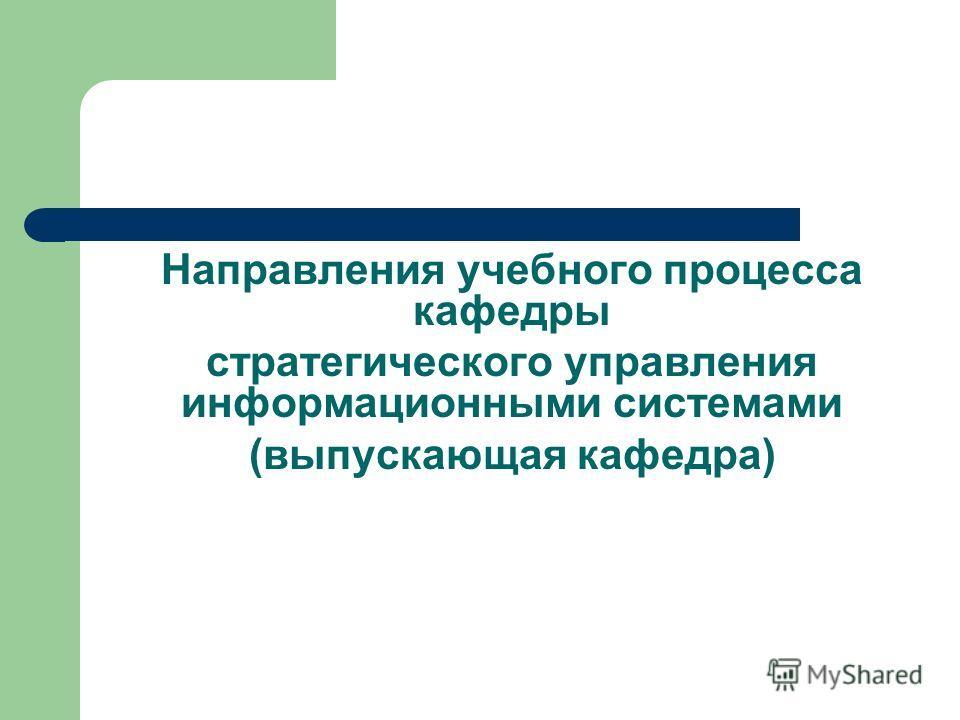 Направления учебного процесса кафедры стратегического управления информационными системами (выпускающая кафедра)