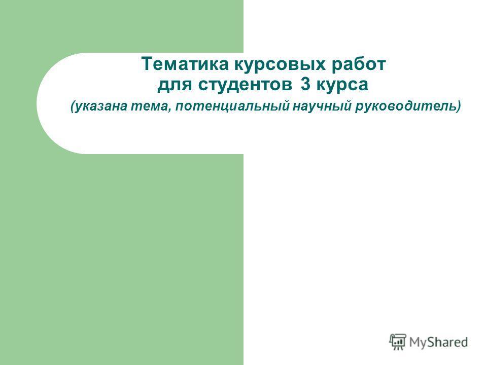 Тематика курсовых работ для студентов 3 курса (указана тема, потенциальный научный руководитель)