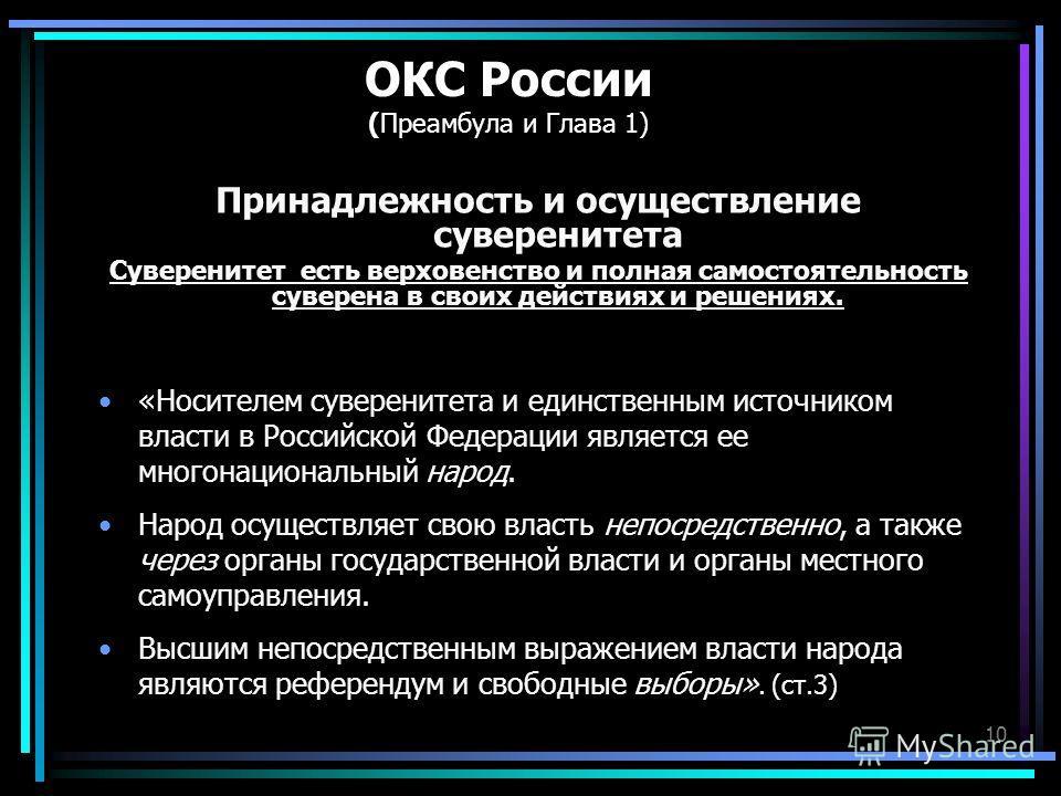 10 ОКС России (Преамбула и Глава 1) Принадлежность и осуществление суверенитета Суверенитет есть верховенство и полная самостоятельность суверена в своих действиях и решениях. «Носителем суверенитета и единственным источником власти в Российской Феде