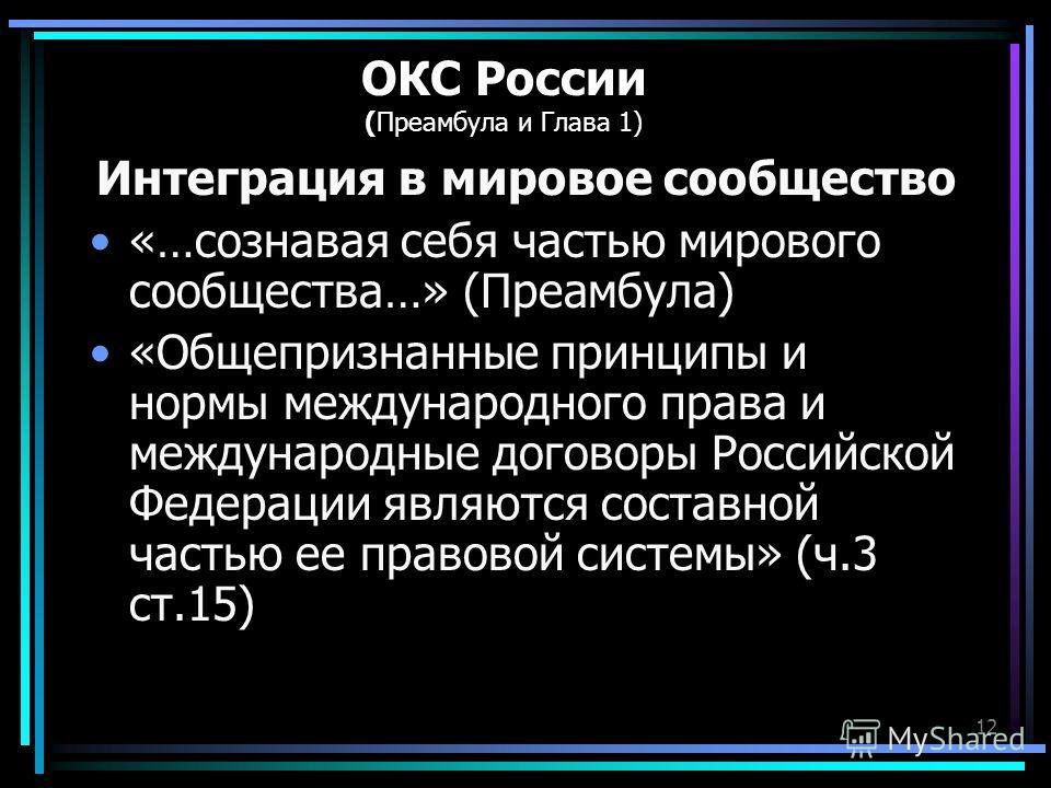 12 ОКС России (Преамбула и Глава 1) Интеграция в мировое сообщество «…сознавая себя частью мирового сообщества…» (Преамбула) «Общепризнанные принципы и нормы международного права и международные договоры Российской Федерации являются составной частью