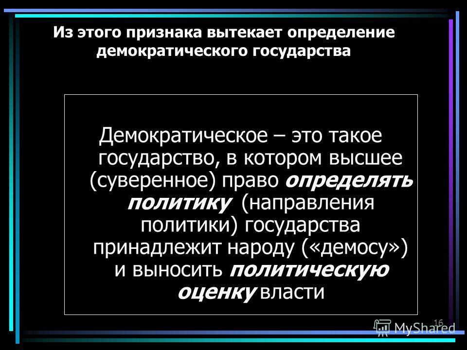 16 Из этого признака вытекает определение демократического государства Демократическое – это такое государство, в котором высшее (суверенное) право определять политику (направления политики) государства принадлежит народу («демосу») и выносить полити