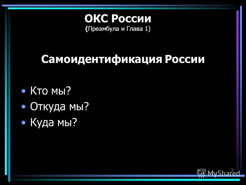 7 ОКС России (Преамбула и Глава 1) Самоидентификация России Кто мы? Откуда мы? Куда мы?