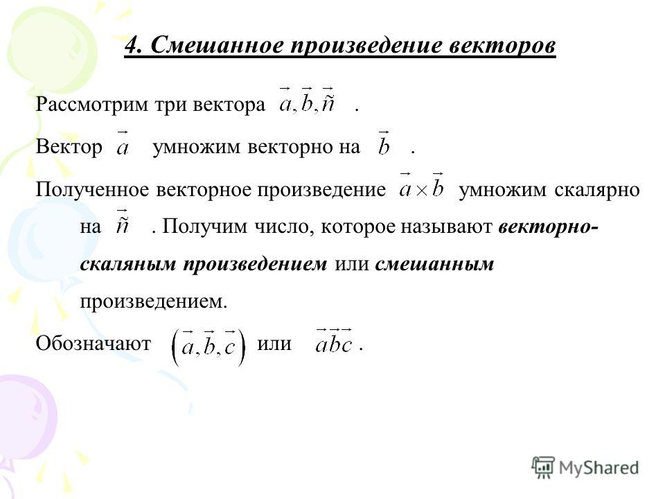 4. Смешанное произведение векторов Рассмотрим три вектора. Вектор умножим векторно на. Полученное векторное произведение умножим скалярно на. Получим число, которое называют векторно- скаляным произведением или смешанным произведением. Обозначают или