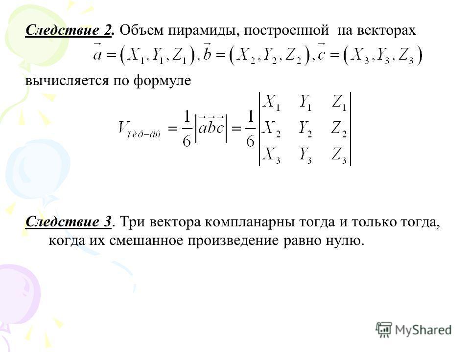 Следствие 2. Объем пирамиды, построенной на векторах вычисляется по формуле Следствие 3. Три вектора компланарны тогда и только тогда, когда их смешанное произведение равно нулю.