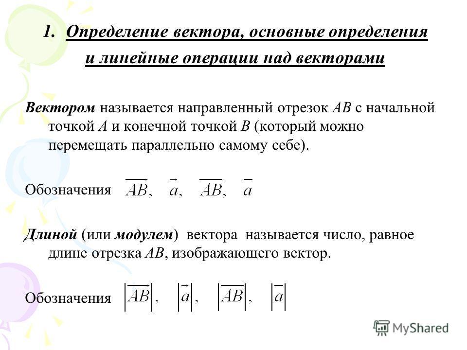 1.Определение вектора, основные определения и линейные операции над векторами Вектором называется направленный отрезок AB с начальной точкой A и конечной точкой B (который можно перемещать параллельно самому себе). Обозначения Длиной (или модулем) ве