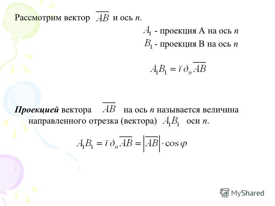 Рассмотрим вектор и ось n. - проекция А на ось n - проекция В на ось n Проекцией вектора на ось n называется величина направленного отрезка (вектора) оси n.