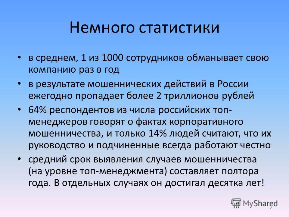 Немного статистики в среднем, 1 из 1000 сотрудников обманывает свою компанию раз в год в результате мошеннических действий в России ежегодно пропадает более 2 триллионов рублей 64% респондентов из числа российских топ- менеджеров говорят о фактах кор