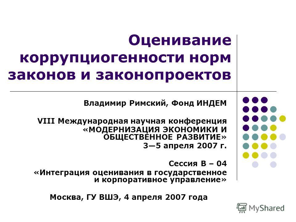 Оценивание коррупциогенности норм законов и законопроектов Владимир Римский, Фонд ИНДЕМ VIII Международная научная конференция «МОДЕРНИЗАЦИЯ ЭКОНОМИКИ И ОБЩЕСТВЕННОЕ РАЗВИТИЕ» 35 апреля 2007 г. Сессия B – 04 «Интеграция оценивания в государственное и