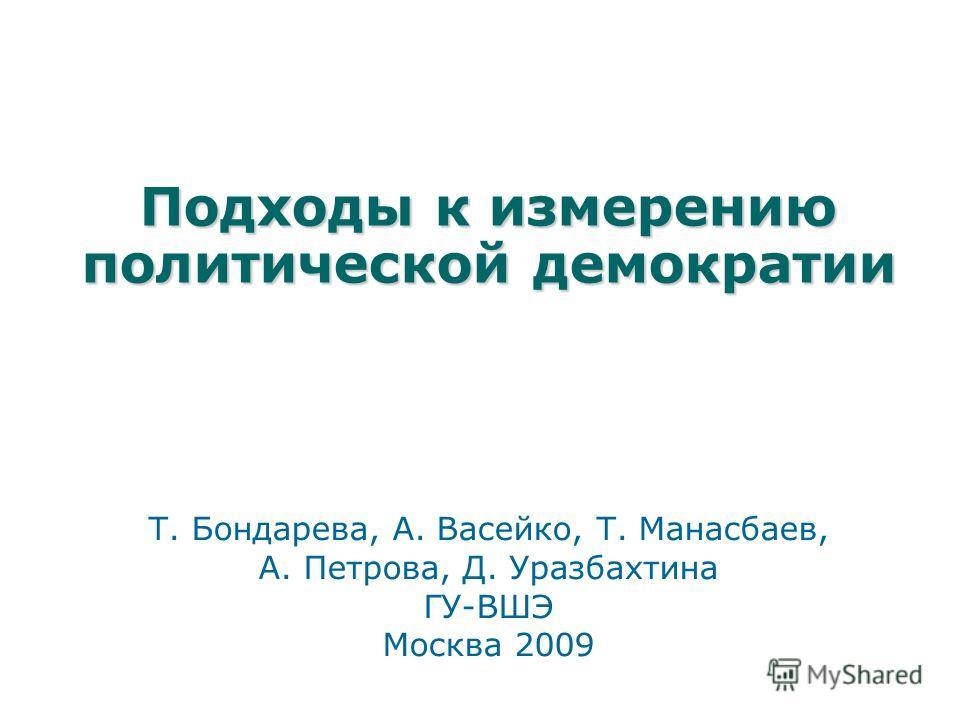 Подходы к измерению политической демократии Т. Бондарева, А. Васейко, Т. Манасбаев, А. Петрова, Д. Уразбахтина ГУ-ВШЭ Москва 2009