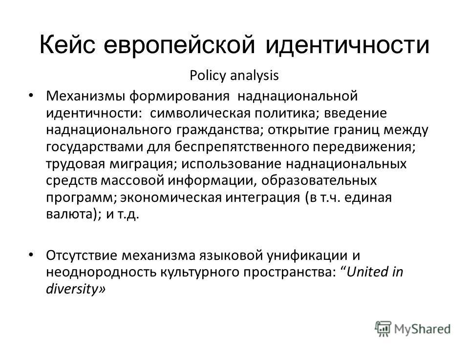 Кейс европейской идентичности Policy analysis Механизмы формирования наднациональной идентичности: символическая политика; введение наднационального гражданства; открытие границ между государствами для беспрепятственного передвижения; трудовая миграц