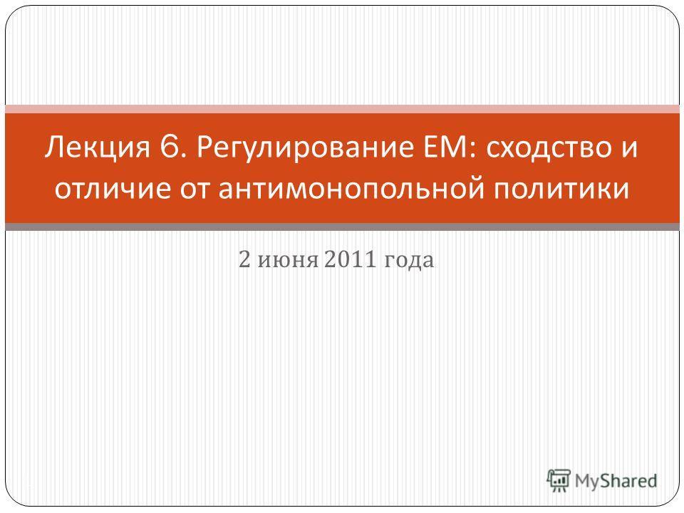 2 июня 2011 года 1 Лекция 6. Регулирование ЕМ : сходство и отличие от антимонопольной политики