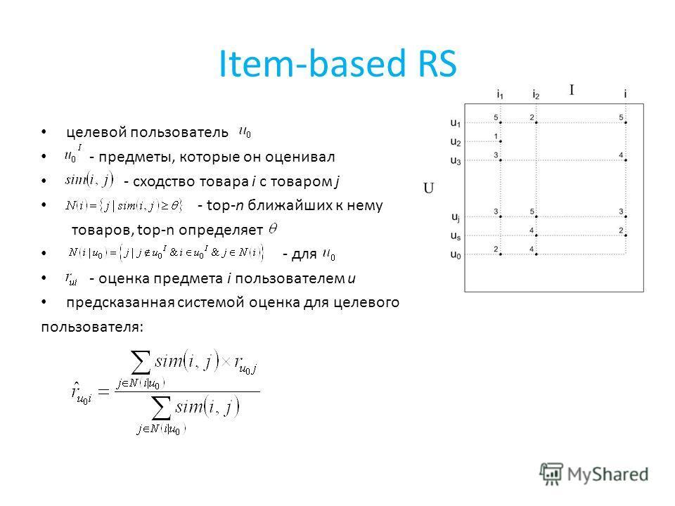 Item-based RS целевой пользователь - предметы, которые он оценивал - сходство товара i с товаром j - top-n ближайших к нему товаров, top-n определяет - для - оценка предмета i пользователем u предсказанная системой оценка для целевого пользователя: