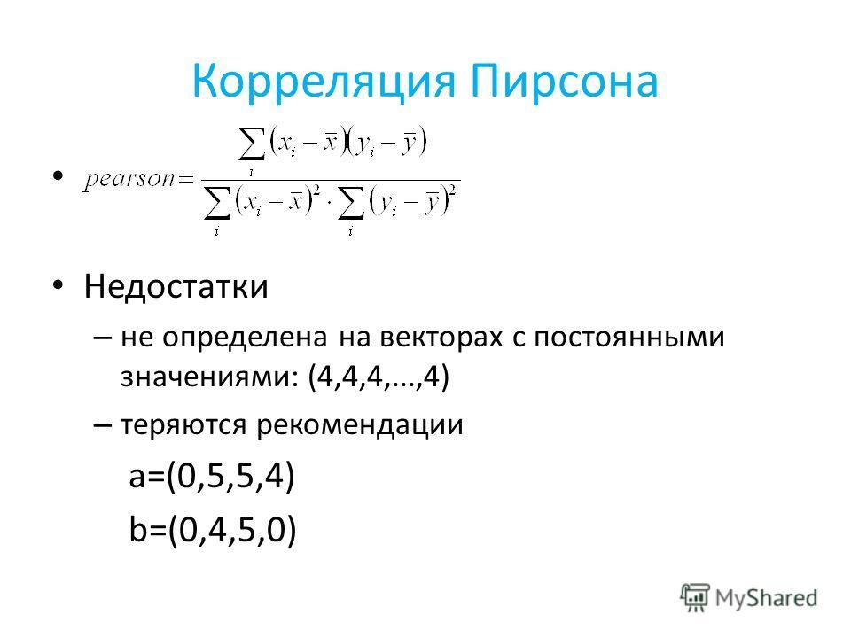 Корреляция Пирсона Недостатки – не определена на векторах с постоянными значениями: (4,4,4,...,4) – теряются рекомендации a=(0,5,5,4) b=(0,4,5,0)