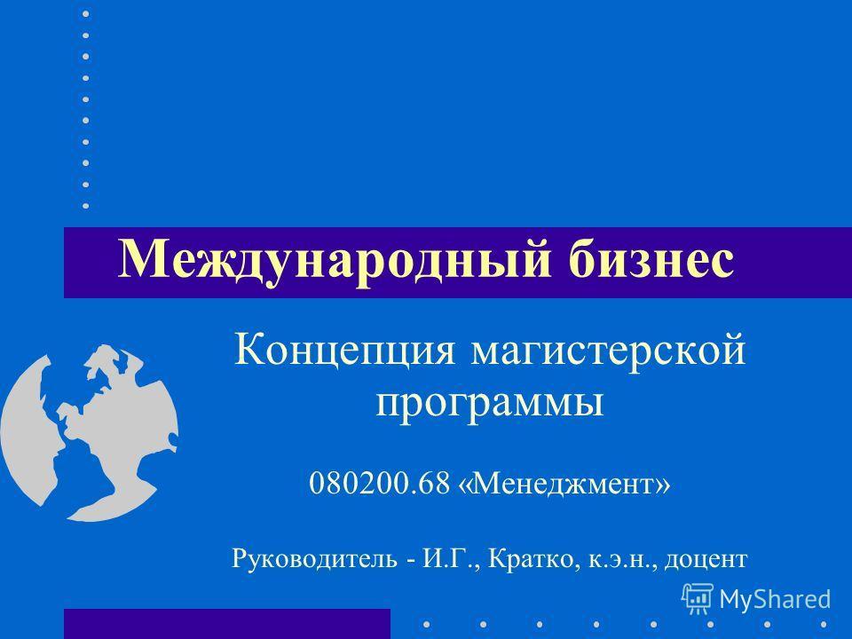 Международный бизнес Концепция магистерской программы 080200.68 «Менеджмент» Руководитель - И.Г., Кратко, к.э.н., доцент