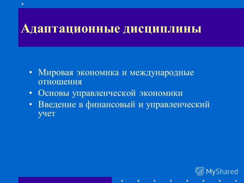 Необходимость изучения дисциплины Мировая экономика и международные отношения Основы управленческой экономики Введение в финансовый и управленческий учет Адаптационные дисциплины